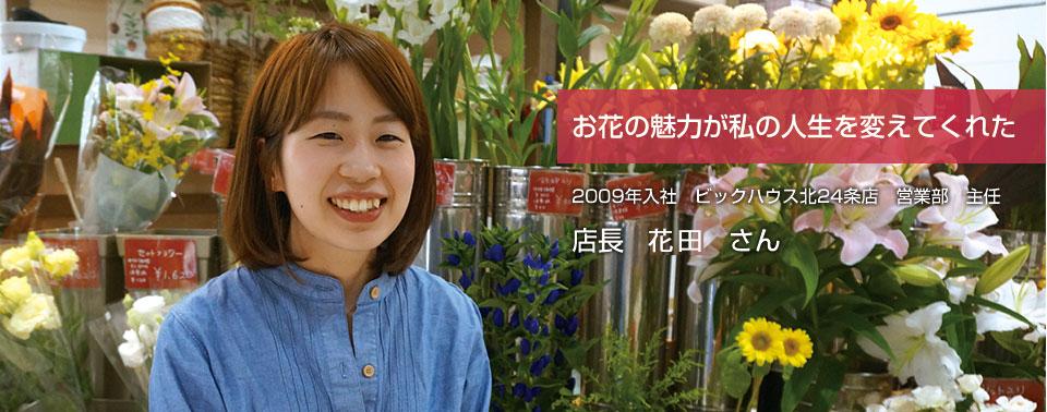 お花の魅力が私の人生を変えてくれた 2009年入社 ビックハウス北24条店 営業部 主任